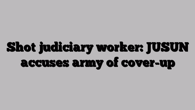 Shot judiciary worker: JUSUN accuses army of cover up